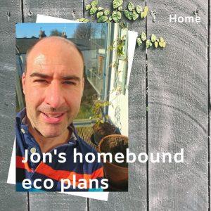 Jon's homebound eco plans